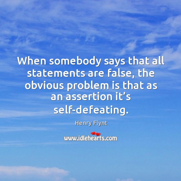 When somebody says that all statements are false, the obvious problem is that as an assertion it's self-defeating. Henry Flynt Picture Quote