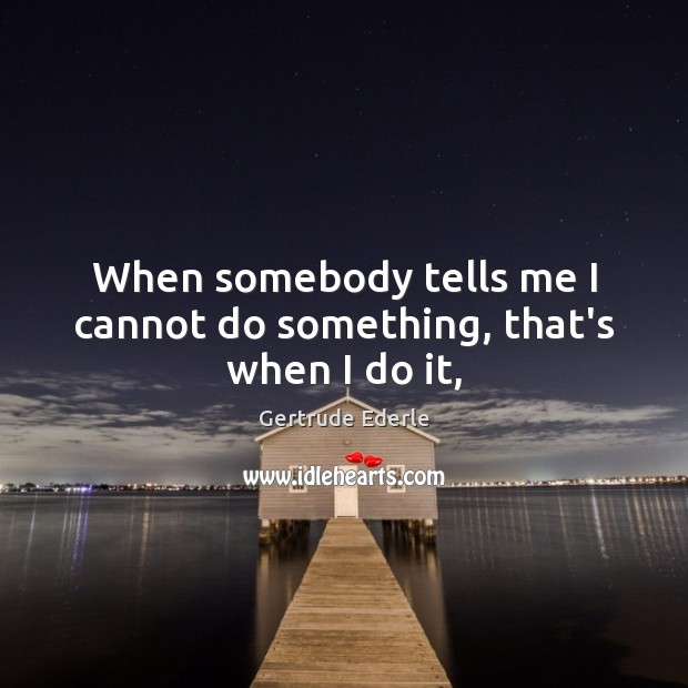 When somebody tells me I cannot do something, that's when I do it, Image