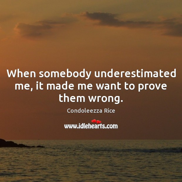 When somebody underestimated me, it made me want to prove them wrong. Condoleezza Rice Picture Quote