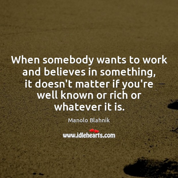 When somebody wants to work and believes in something, it doesn't matter Manolo Blahnik Picture Quote