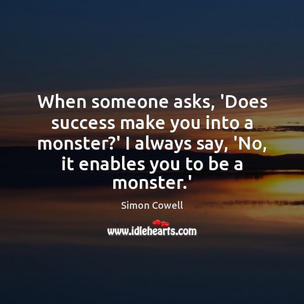When someone asks, 'Does success make you into a monster?' I Simon Cowell Picture Quote