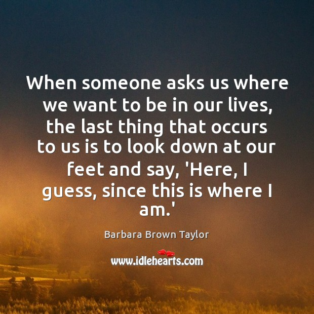 When someone asks us where we want to be in our lives, Barbara Brown Taylor Picture Quote