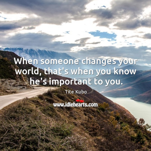 When someone changes your world, that's when you know he's important to you. Image