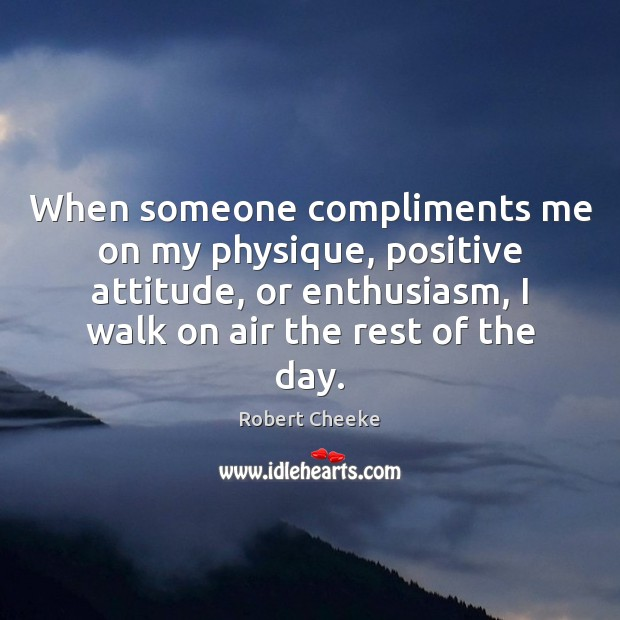When someone compliments me on my physique, positive attitude, or enthusiasm, I Positive Attitude Quotes Image