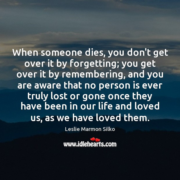 Image, When someone dies, you don't get over it by forgetting; you get