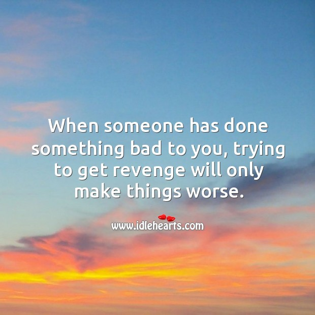 Image, When someone has done something bad to you, trying to get revenge will only make things worse.