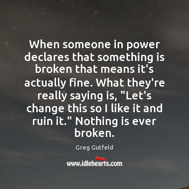 When someone in power declares that something is broken that means it's Greg Gutfeld Picture Quote
