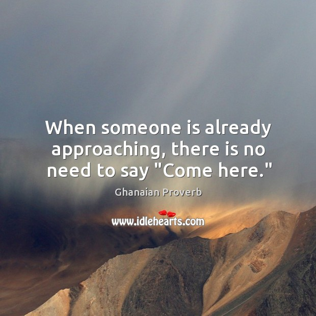 """When someone is already approaching, there is no need to say """"come here."""" Ghanaian Proverbs Image"""