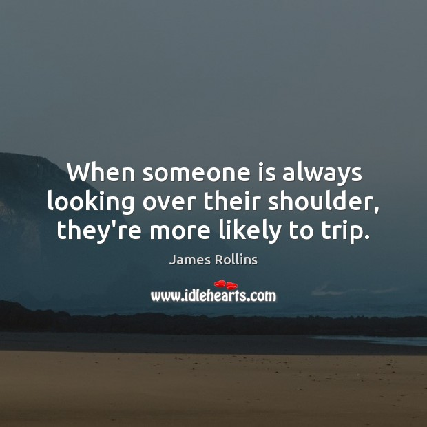 James Rollins Picture Quote image saying: When someone is always looking over their shoulder, they're more likely to trip.