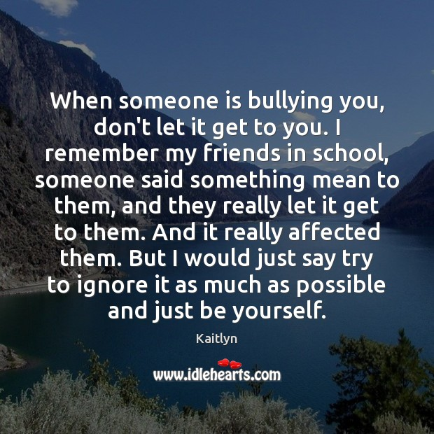 When someone is bullying you, don't let it get to you. I Be Yourself Quotes Image