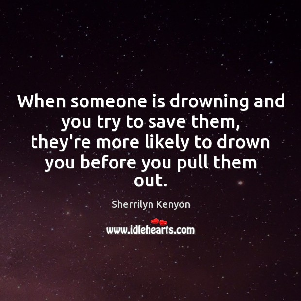Image, When someone is drowning and you try to save them, they're more