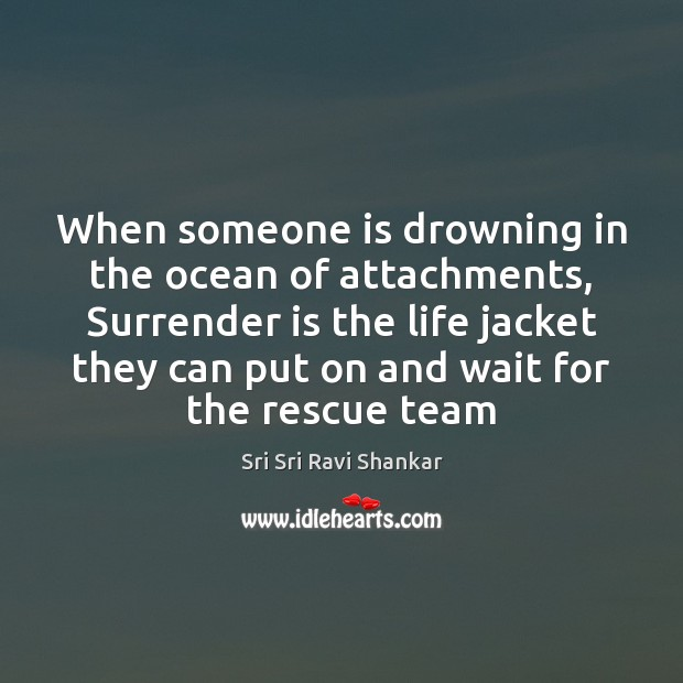 When someone is drowning in the ocean of attachments, Surrender is the Image