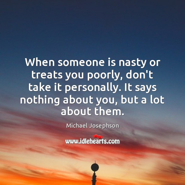 When someone is nasty or treats you poorly, don't take it personally. Image