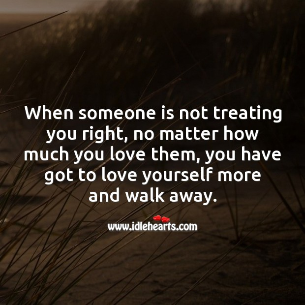 Image, When someone is not treating you right, no matter what walk away.