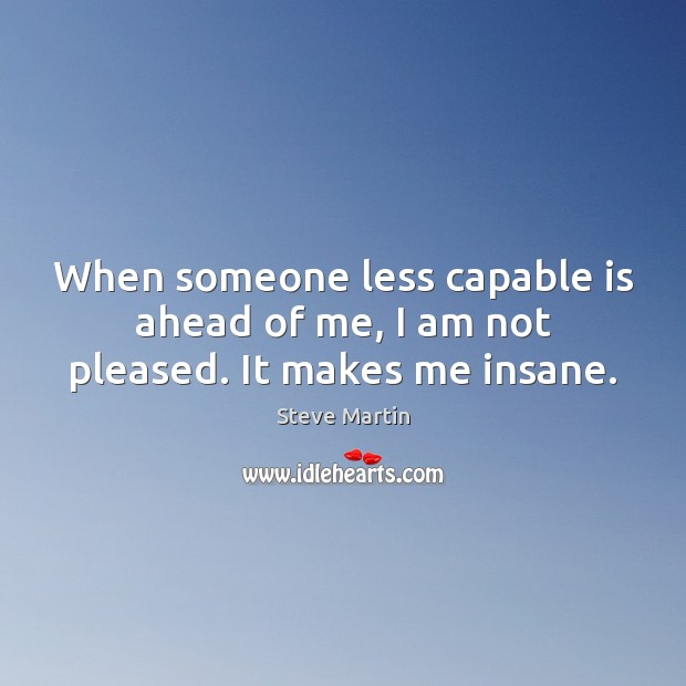 When someone less capable is ahead of me, I am not pleased. It makes me insane. Steve Martin Picture Quote
