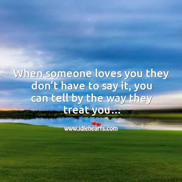 Image, When someone loves you they don't have to say it, you can tell by the way they treat you.