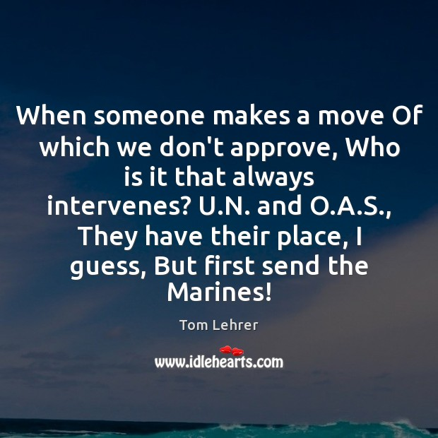 When someone makes a move Of which we don't approve, Who is Tom Lehrer Picture Quote