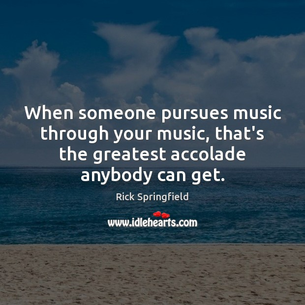 When someone pursues music through your music, that's the greatest accolade anybody Rick Springfield Picture Quote