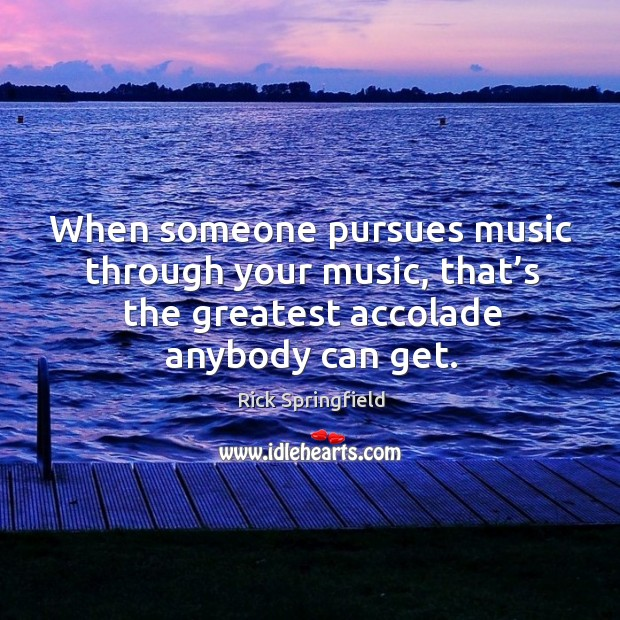 When someone pursues music through your music, that's the greatest accolade anybody can get. Image
