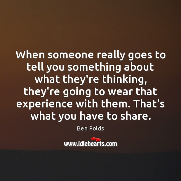 When someone really goes to tell you something about what they're thinking, Ben Folds Picture Quote