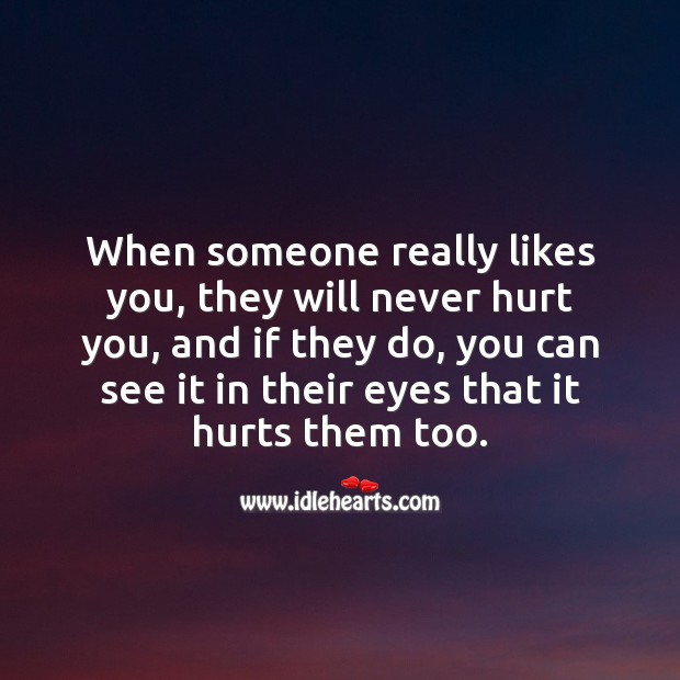When someone really likes you, they will never hurt you. Hurt Quotes Image