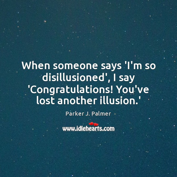 When someone says 'I'm so disillusioned', I say 'Congratulations! You've lost another Image