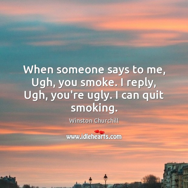 Ugh Quotes: Winston Churchill Quote: When Someone Says To Me, Ugh, You