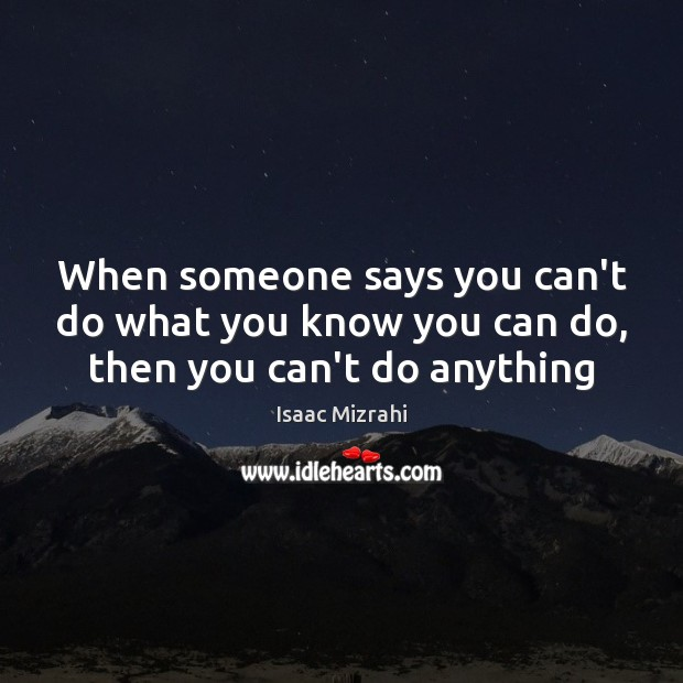 When someone says you can't do what you know you can do, then you can't do anything Image