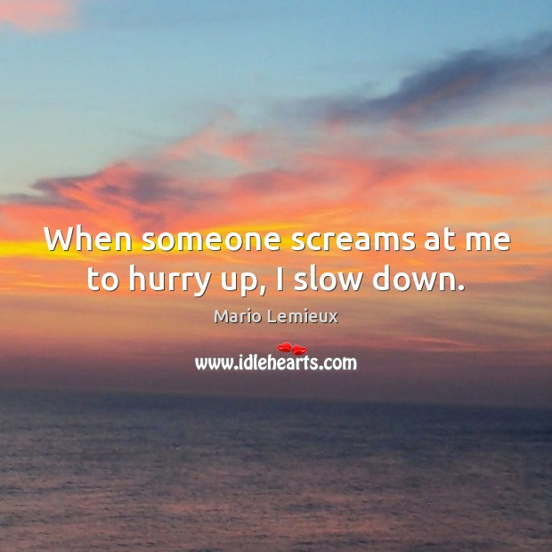 When someone screams at me to hurry up, I slow down. Mario Lemieux Picture Quote
