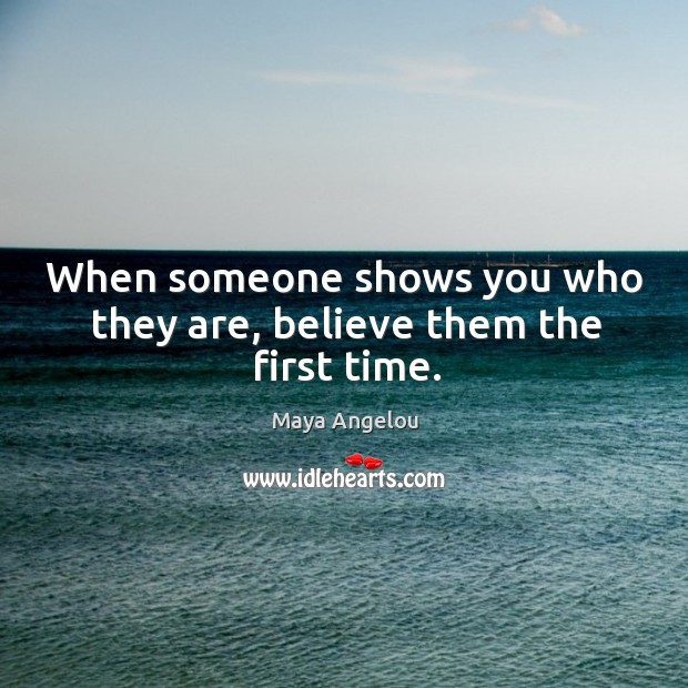 Image, When someone shows you who they are, believe them the first time.