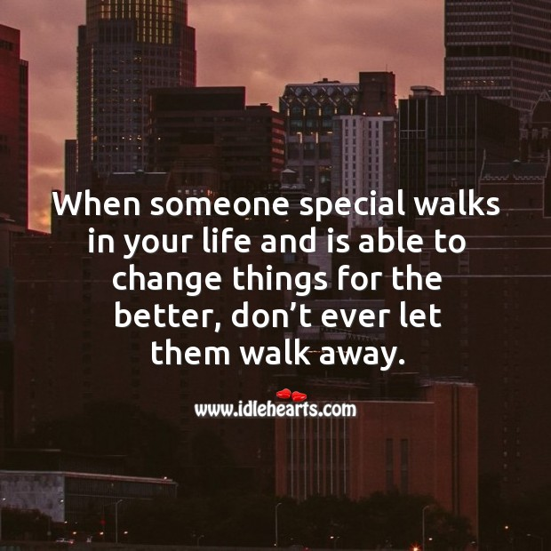 When someone special walks in your life and is able to change things for the better, don't ever let them walk away. Don't Ever Let Quotes Image