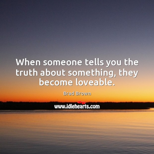 Image, When someone tells you the truth about something, they become loveable.