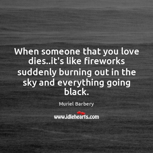 When someone that you love dies..it's like fireworks suddenly burning out Muriel Barbery Picture Quote
