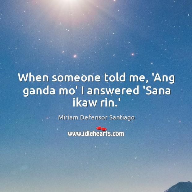 Image, When someone told me, 'Ang ganda mo' I answered 'Sana ikaw rin.'