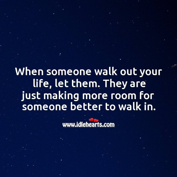 When someone walk out your life, let them. They are just making more room for someone better to walk in. Image