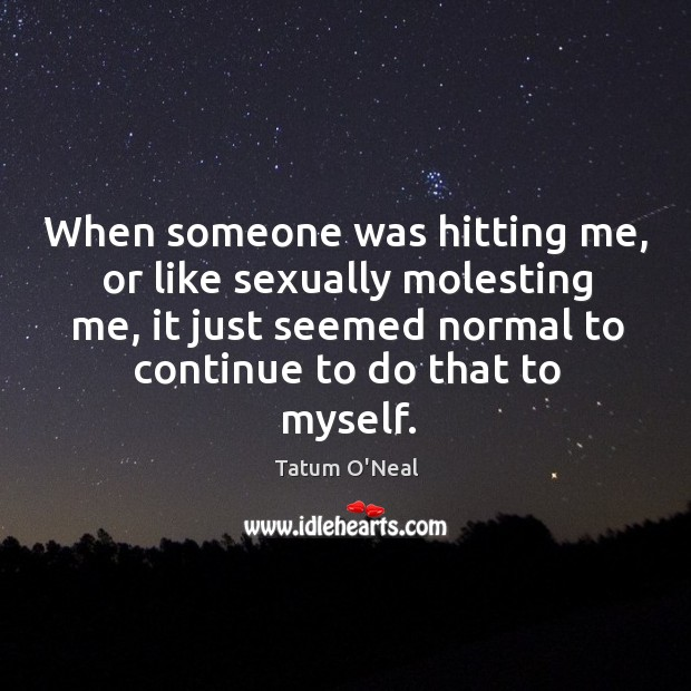 When someone was hitting me, or like sexually molesting me, it just seemed normal to continue to do that to myself. Tatum O'Neal Picture Quote