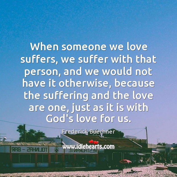 Image, When someone we love suffers, we suffer with that person, and we