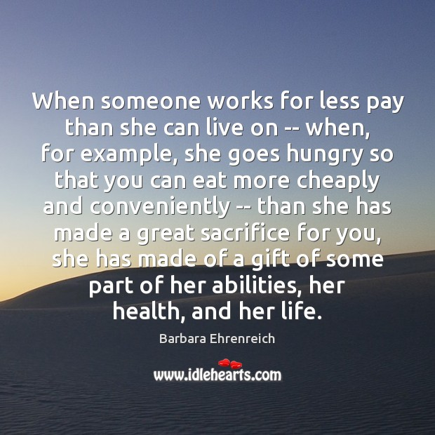 When someone works for less pay than she can live on — Barbara Ehrenreich Picture Quote