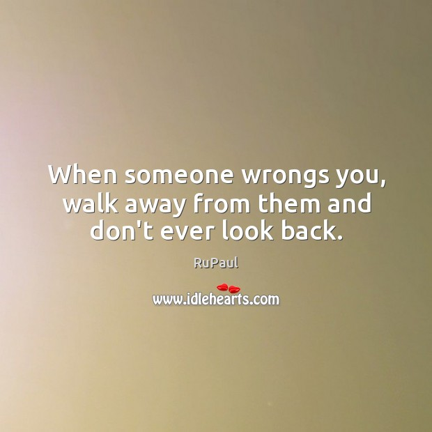When someone wrongs you, walk away from them and don't ever look back. Image