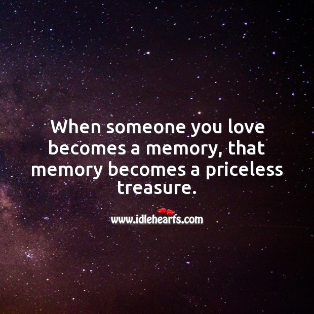 Image, When someone you love becomes a memory, that memory becomes a priceless treasure.