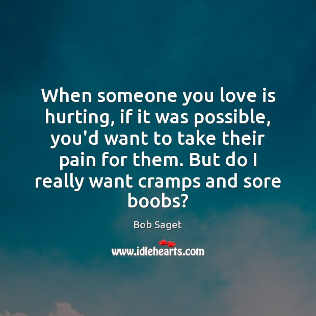 When someone you love is hurting, if it was possible, you'd want Bob Saget Picture Quote