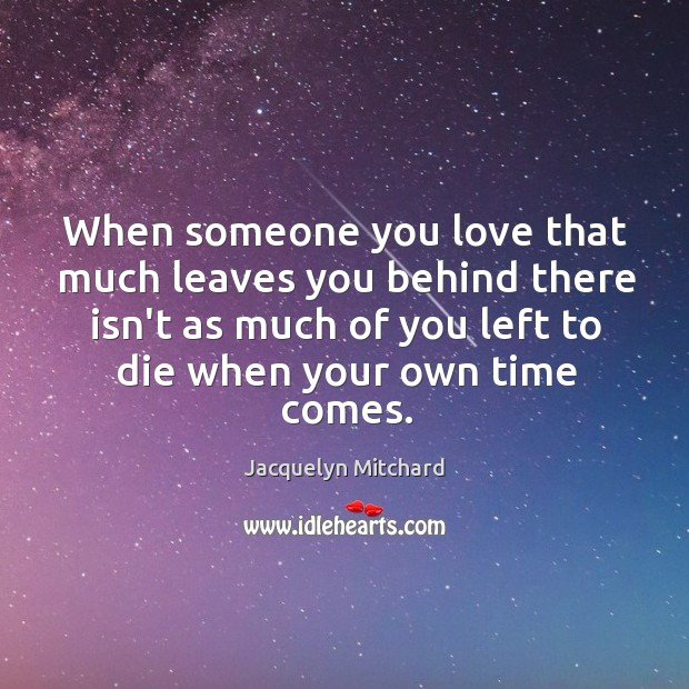 When someone you love that much leaves you behind there isn't as Jacquelyn Mitchard Picture Quote