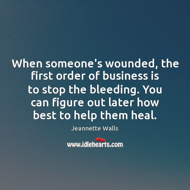 When someone's wounded, the first order of business is to stop the Jeannette Walls Picture Quote