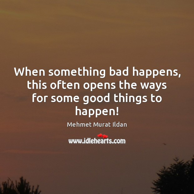 Image, When something bad happens, this often opens the ways for some good things to happen!
