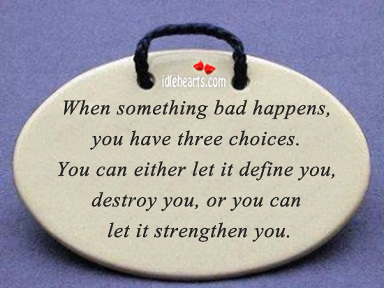 When Something Bad Happens, You Have Three Choices.