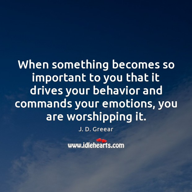When something becomes so important to you that it drives your behavior J. D. Greear Picture Quote