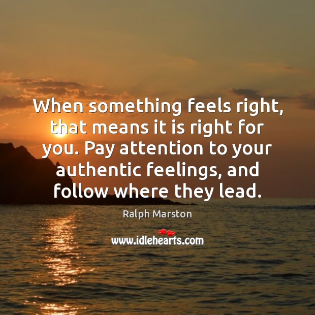 When something feels right, that means it is right for you. Pay Ralph Marston Picture Quote