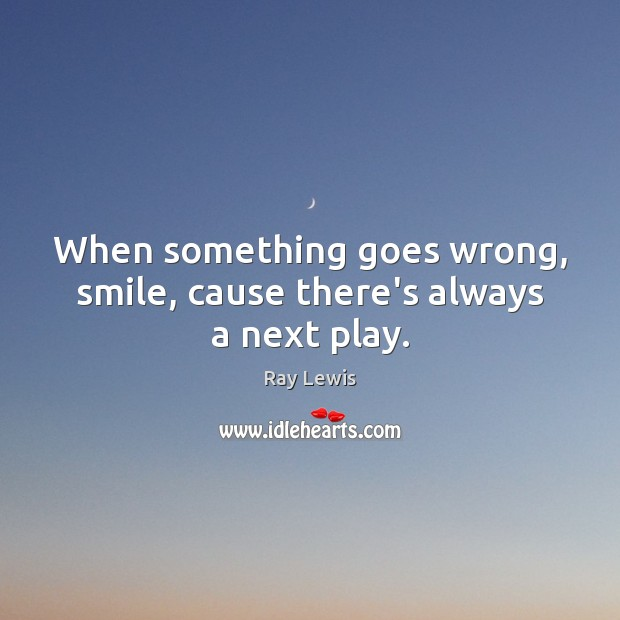 When something goes wrong, smile, cause there's always a next play. Ray Lewis Picture Quote