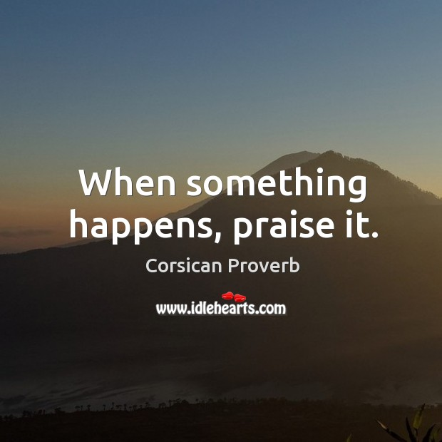 When something happens, praise it. Image
