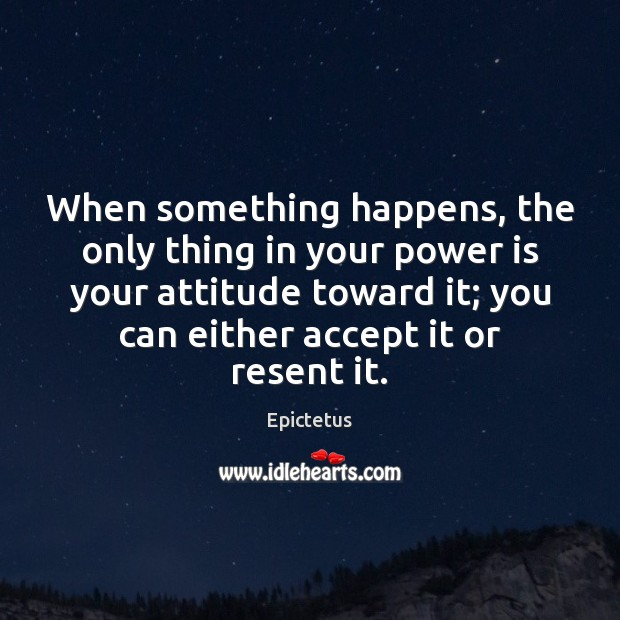 When something happens, the only thing in your power is your attitude Epictetus Picture Quote